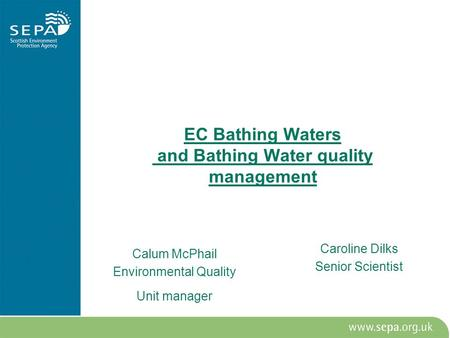 EC Bathing Waters and Bathing Water quality management Calum McPhail Environmental Quality Unit manager Caroline Dilks Senior Scientist.