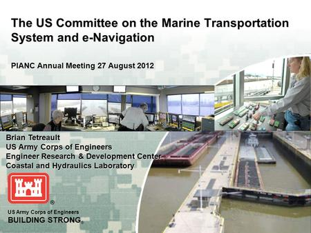 US Army Corps of Engineers BUILDING STRONG ® The US Committee on the Marine Transportation System and e-Navigation PIANC Annual Meeting 27 August 2012.