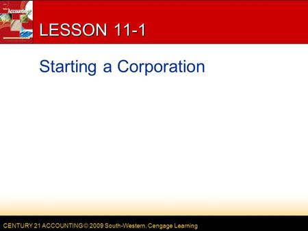CENTURY 21 ACCOUNTING © 2009 South-Western, Cengage Learning LESSON 11-1 Starting a Corporation.