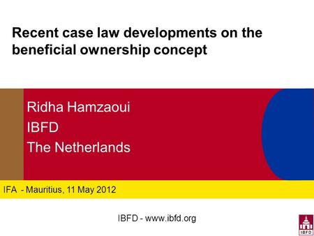 IFA - Mauritius, 11 May 2012 Recent case law developments on the beneficial ownership concept Ridha Hamzaoui IBFD The Netherlands IBFD - www.ibfd.org.