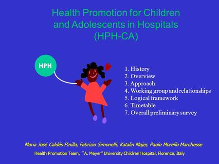 Health Promotion for Children and Adolescents in Hospitals (HPH-CA) HPH 1. History 2. Overview 3. Approach 4. Working group and relationships 5. Logical.