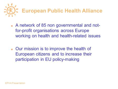 EPHA Presentation European Public Health Alliance n A network of 85 non governmental and not- for-profit organisations across Europe working on health.