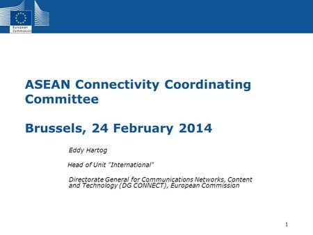 European Commission 1 ASEAN Connectivity Coordinating Committee Brussels, 24 February 2014 Eddy Hartog Head of Unit International Directorate General.