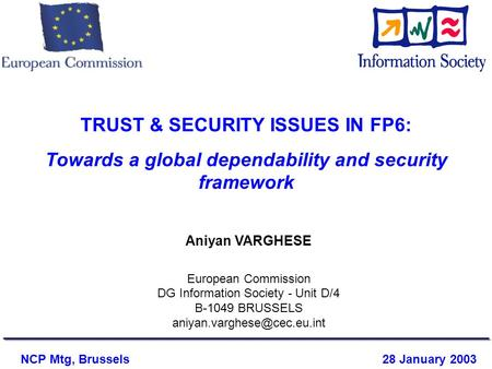 TRUST & SECURITY ISSUES IN FP6: Towards a global dependability and security framework Aniyan VARGHESE European Commission DG Information Society - Unit.