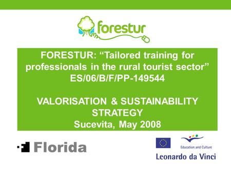 "FORESTUR: ""Tailored training for professionals in the rural tourist sector"" ES/06/B/F/PP-149544 VALORISATION & SUSTAINABILITY STRATEGY Sucevita, May 2008."