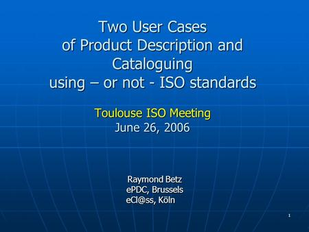 1 Two User Cases of Product Description and Cataloguing using – or not - ISO standards Toulouse ISO Meeting June 26, 2006 Raymond Betz Raymond Betz ePDC,