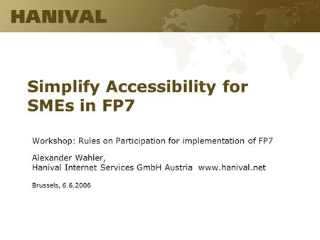 Simplify Accessibility for SMEs in FP7 Workshop: Rules on Participation for implementation of FP7 Alexander Wahler, Hanival Internet Services GmbH Austria.