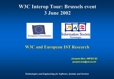 Technologies and Engineering for Software, Systems and Services W3C and European IST Research Jacques Bus, INFSO E2 W3C Interop.
