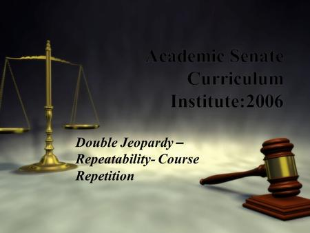 Academic Senate Curriculum Institute:2006 Double Jeopardy – Repeatability- Course Repetition.