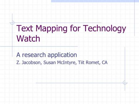 Text Mapping for Technology Watch A research application Z. Jacobson, Susan McIntyre, Tiit Romet, CA.
