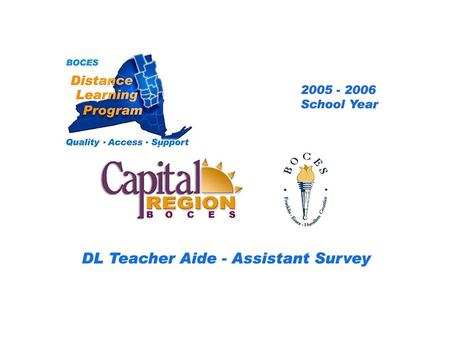 CRB/FEH Distance Learning Project DL Aide - Assistant Survey 2005 – 2006 School Year... BOCES Distance Learning Program Quality Access Support.