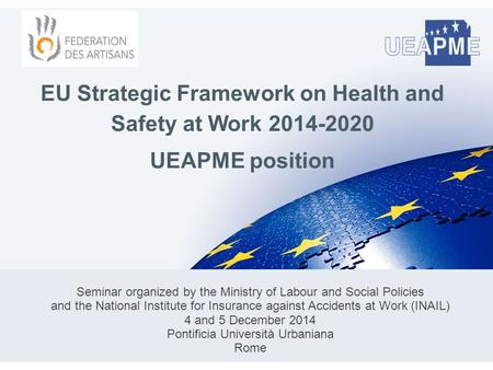 EU Strategic Framework on Health and Safety at Work 2014-2020 UEAPME position Seminar organized by the Ministry of Labour and Social Policies and the National.