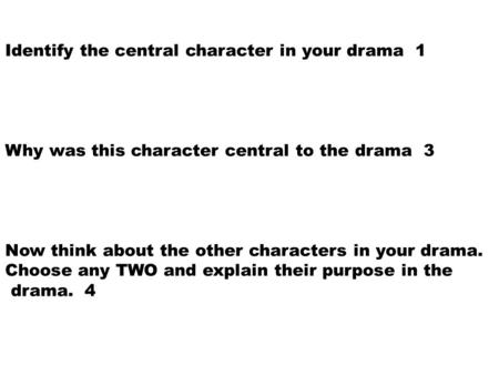Identify the central character in your drama 1 Why was this character central to the drama 3 Now think about the other characters in your drama. Choose.