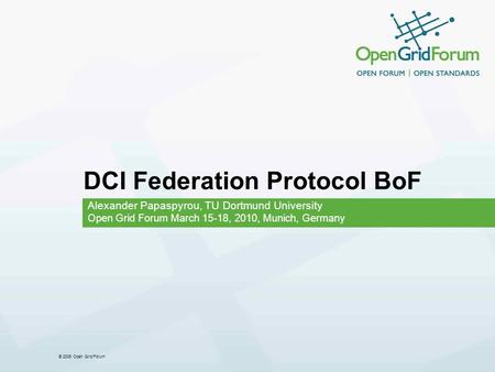 © 2006 Open Grid Forum DCI Federation Protocol BoF Alexander Papaspyrou, TU Dortmund University Open Grid Forum March 15-18, 2010, Munich, Germany.