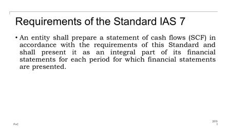 PwC Requirements of the Standard IAS 7 An entity shall prepare a statement of cash flows (SCF) in accordance with the requirements of this Standard and.