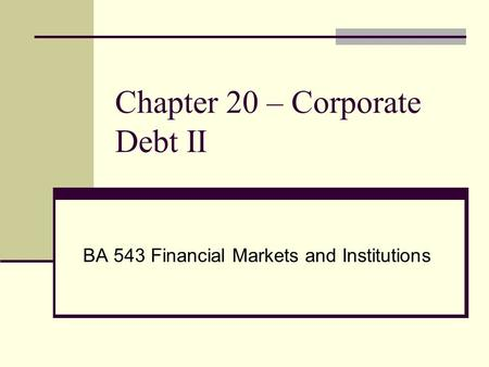 Chapter 20 – Corporate Debt II BA 543 Financial Markets and Institutions.