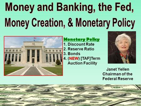 Monetary Policy 1. Discount Rate 2. Reserve Ratio 3. Bonds NEW 4. (NEW) [TAF]Term Auction Facility Janet Yellen Chairman of the Federal Reserve.