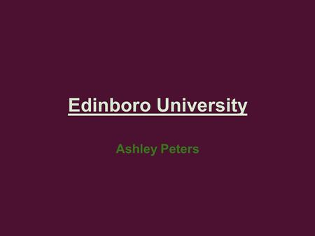 Edinboro University Ashley Peters. Location of Campus 150 Perry Lane Edinboro PA 16444 main campus Branch Campuses: Edinboro Erie 2951 West 38th Street.