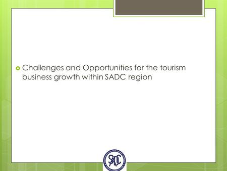  Challenges and Opportunities for the tourism business growth within SADC region.