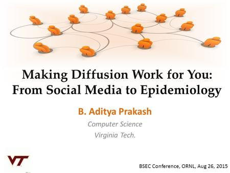 Making Diffusion Work for You: From Social Media to Epidemiology B. Aditya Prakash Computer Science Virginia Tech. BSEC Conference, ORNL, Aug 26, 2015.