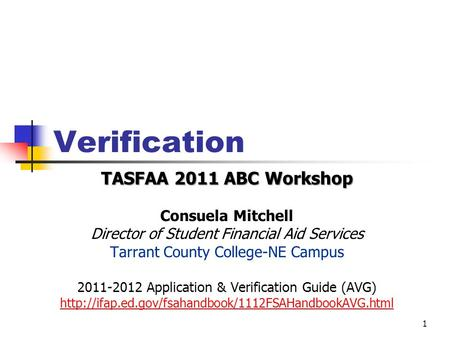 Verification TASFAA 2011 ABC Workshop Consuela Mitchell Director of Student Financial Aid Services Tarrant County College-NE Campus 2011-2012 Application.
