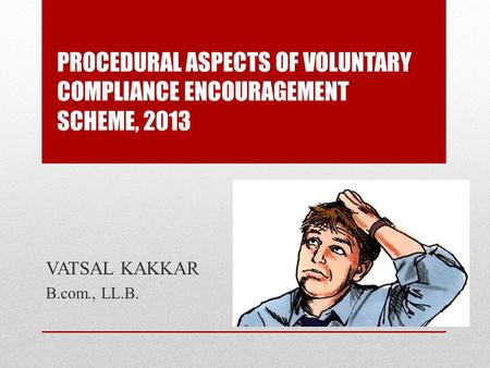 PROCEDURAL ASPECTS OF VOLUNTARY COMPLIANCE ENCOURAGEMENT SCHEME, 2013 VATSAL KAKKAR B.com., LL.B.