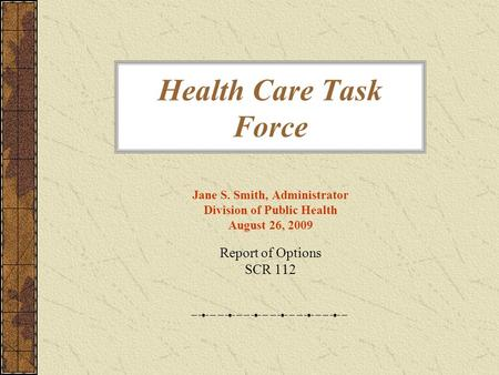 Health Care Task Force Jane S. Smith, Administrator Division of Public Health August 26, 2009 Report of Options SCR 112.