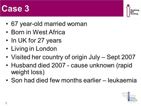 Case 3 67 year-old married woman Born in West Africa In UK for 27 years Living in London Visited her country of origin July – Sept 2007 Husband died 2007.