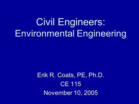 Civil Engineers: Environmental Engineering Erik R. Coats, PE, Ph.D. CE 115 November 10, 2005.