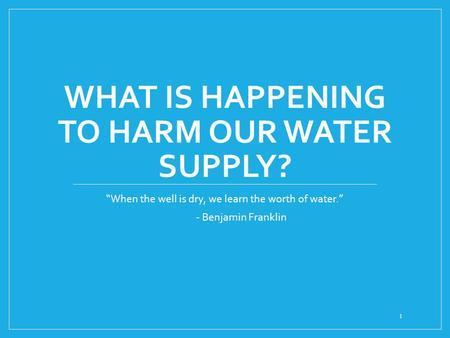 "WHAT IS HAPPENING TO HARM OUR WATER SUPPLY? ""When the well is dry, we learn the worth of water."" - Benjamin Franklin 1."