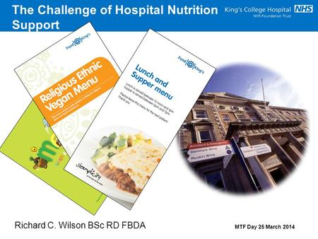 The Challenge of Hospital Nutrition Support Richard C. Wilson BSc RD FBDA MTF Day 25 March 2014.