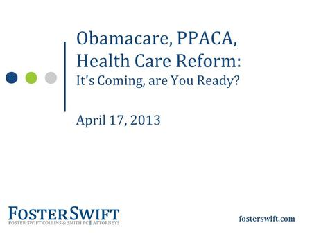 Fosterswift.com Obamacare, PPACA, Health Care Reform: It's Coming, are You Ready? April 17, 2013.