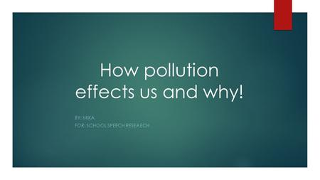 How pollution effects us and why! BY: MIKA FOR: SCHOOL SPEECH RESEAECH.