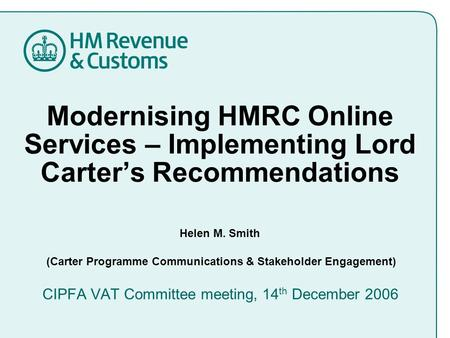 Modernising HMRC Online Services – Implementing Lord Carter's Recommendations Helen M. Smith (Carter Programme Communications & Stakeholder Engagement)