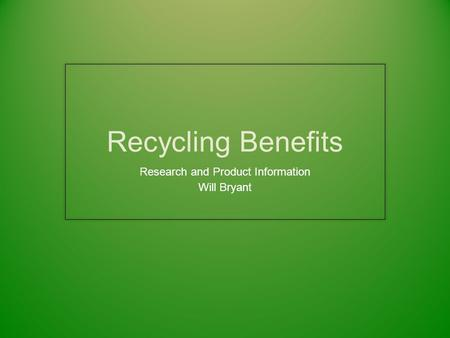 Recycling Benefits Research and Product Information Will Bryant.