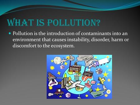 What is Pollution? Pollution is the introduction of contaminants into an environment that causes instability, disorder, harm or discomfort to the ecosystem.