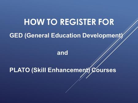 HOW TO REGISTER FOR GED (General Education Development) and PLATO (Skill Enhancement) Courses.