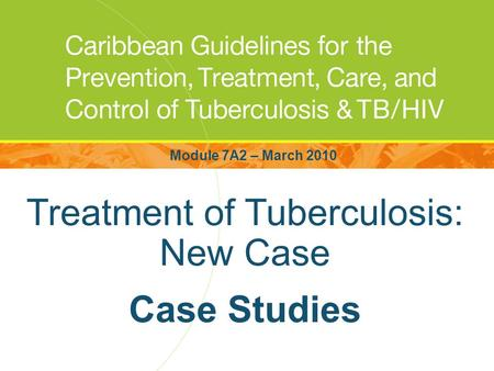 Treatment of Tuberculosis: New Case Case Studies Module 7A2 – March 2010.