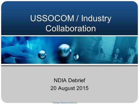 USSOCOM / Industry Collaboration NDIA Debrief 20 August 2015 Strategic Business Solutions.