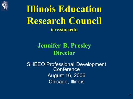 1 Illinois Education Research Council ierc.siue.edu Jennifer B. Presley Director SHEEO Professional Development Conference August 16, 2006 Chicago, Illinois.
