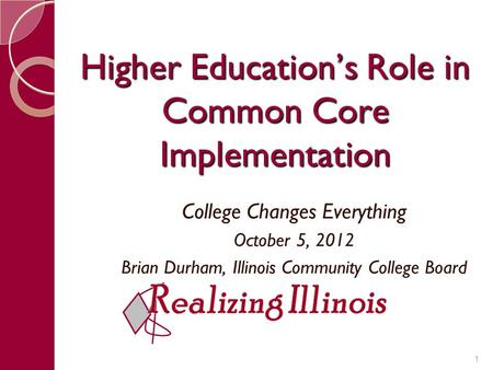 Higher Education's Role in Common Core Implementation College Changes Everything October 5, 2012 Brian Durham, Illinois Community College Board 1.