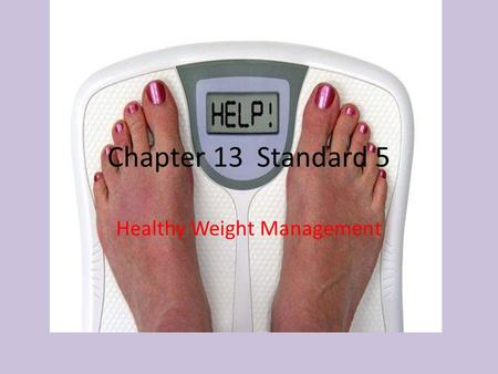 Chapter 13Standard 5 Healthy Weight Management. Weight Management- means attaining healthy weight and keeping throughout life Having a healthy weight.