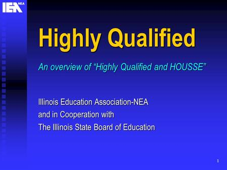 "1 Highly Qualified An overview of ""Highly Qualified and HOUSSE"" Illinois Education Association-NEA and in Cooperation with The Illinois State Board of."