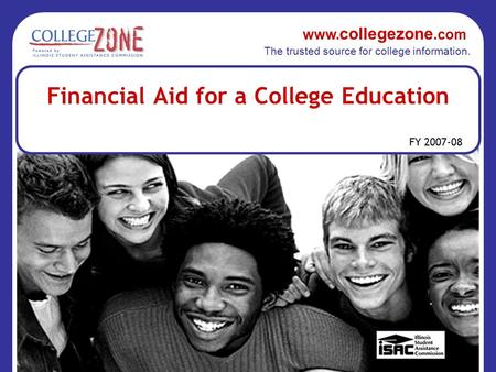 Www. collegezone.com The trusted source for college information. FY 2007-08 Financial Aid for a College Education.
