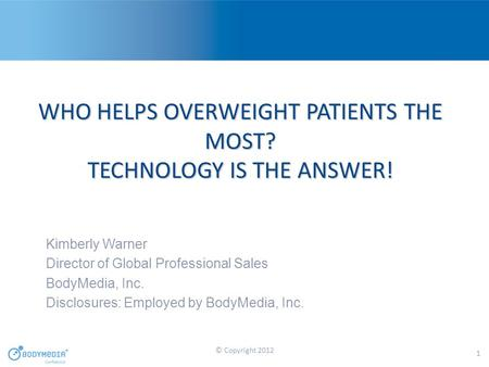 WHO HELPS OVERWEIGHT PATIENTS THE MOST? TECHNOLOGY IS THE ANSWER! Kimberly Warner Director of Global Professional Sales BodyMedia, Inc. Disclosures: Employed.