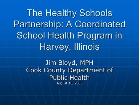 The Healthy Schools Partnership: A Coordinated School Health Program in Harvey, Illinois Jim Bloyd, MPH Cook County Department of Public Health August.