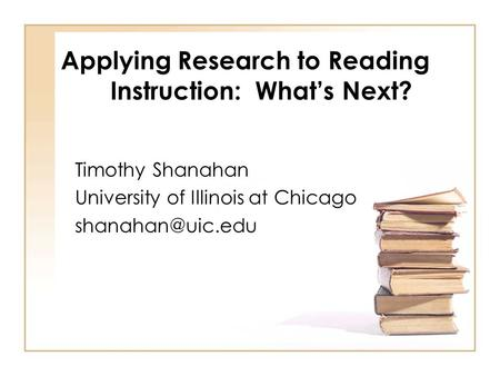 Applying Research to Reading Instruction: What's Next? Timothy Shanahan University of Illinois at Chicago