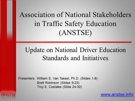 Association of National Stakeholders in Traffic Safety Education (ANSTSE) Update on National Driver Education Standards and Initiatives www.anstse.info.