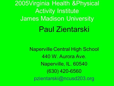 2005Virginia Health &Physical Activity Institute James Madison University Paul Zientarski Naperville Central High School 440 W. Aurora Ave. Naperville,