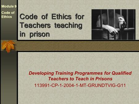 Developing Training Programmes for Qualified Teachers to Teach in Prisons 113991-CP-1-2004-1-MT-GRUNDTVIG-G11 Code of Ethics for Teachers teaching in prison.